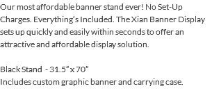 "Our most affordable banner stand ever! No Set-Up Charges. Everything's Included. The Xian Banner Display sets up quickly and easily within seconds to offer an attractive and affordable display solution. Black Stand - 31.5"" x 70"" Includes custom graphic banner and carrying case."