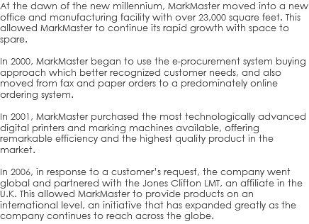 At the dawn of the new millennium, MarkMaster moved into a new office and manufacturing facility with over 23,000 square feet. This allowed MarkMaster to continue its rapid growth with space to spare. In 2000, MarkMaster began to use the e-procurement system buying approach which better recognized customer needs, and also moved from fax and paper orders to a predominately online ordering system. In 2001, MarkMaster purchased the most technologically advanced digital printers and marking machines available, offering remarkable efficiency and the highest quality product in the market. In 2006, in response to a customer's request, the company went global and partnered with the Jones Clifton LMT, an affiliate in the U.K. This allowed MarkMaster to provide products on an international level, an initiative that has expanded greatly as the company continues to reach across the globe.